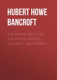 Купить книгу The Native Races [of the Pacific states], Volume 1, Wild Tribes, автора Hubert Howe Bancroft